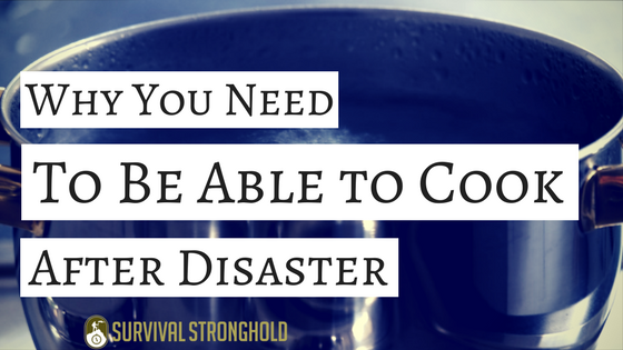 Why You Need to Be Able to Cook Food After a Disaster