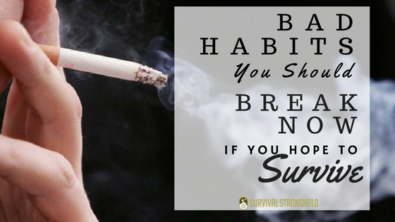 Bad Habits to Break Now If You Hope to Survive